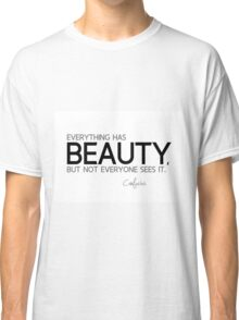 everything has beauty - confucius Classic T-Shirt