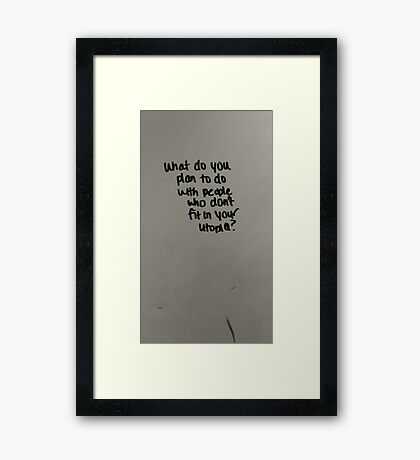 What do you plan to do with people who don't fit your utopia ? Framed Print
