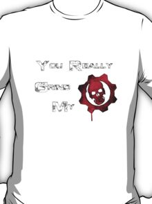 You really grind my Gears (Of War) T-Shirt