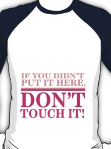 If you didn't put it here, don't touch it T-Shirt