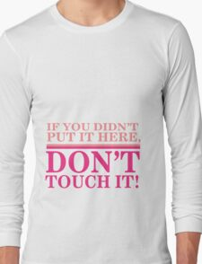 If you didn't put it here, don't touch it Long Sleeve T-Shirt