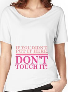 If you didn't put it here, don't touch it Women's Relaxed Fit T-Shirt