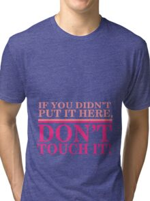 If you didn't put it here, don't touch it Tri-blend T-Shirt