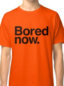 Bored Now Classic T-Shirt