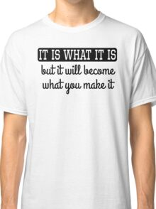 It Will Become What You Make It Classic T-Shirt