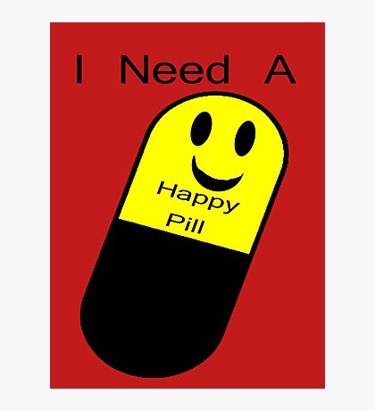 I Need a Happy Pill Photographic Print