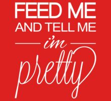 Feed Me and Tell Me I'm Pretty by WickedCool