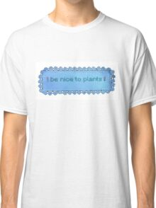 Be nice to plants Classic T-Shirt