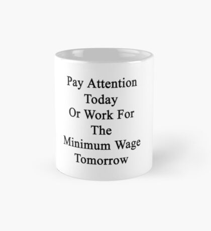 Pay Attention Today Or Work For The Minimum Wage Tomorrow  Mug
