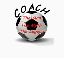 Soccer Coach - The Man - The Myth - The Legend Unisex T-Shirt