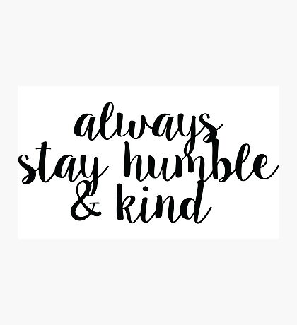 Always Stay Humble and Kind Photographic Print