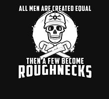 All Men Are Created Equal Then A Few Become Roughnecks Unisex T-Shirt