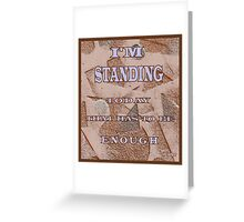 MESSAGE:  I'M STANDING.  TODAY THAT HAS TO BE ENOUGH. Greeting Card