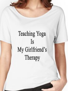 Teaching Yoga Is My Girlfriend's Therapy Women's Relaxed Fit T-Shirt