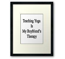 Teaching Yoga Is My Boyfriend's Therapy  Framed Print