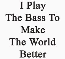 I Play The Bass To Make The World Better  by supernova23