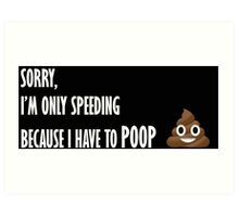 Sorry, Im only speeding because I have to poop Art Print