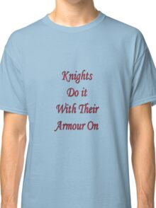 Knights do it with their armour on  Classic T-Shirt