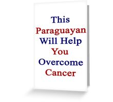 This Paraguayan Will Help You Overcome Cancer  Greeting Card