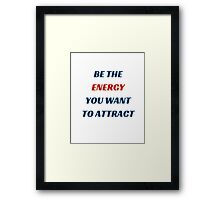BE THE ENERGY YOU WANT TO ATTRACT Framed Print