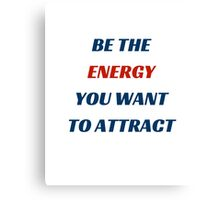 BE THE ENERGY YOU WANT TO ATTRACT Canvas Print