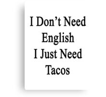 I Don't Need English I Just Need Tacos  Canvas Print