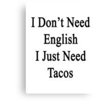 I Don't Need English I Just Need Tacos  Canvas Print