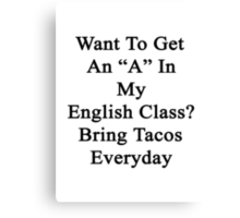 """Want To Get An """"A"""" In My English Class? Bring Tacos Everyday  Canvas Print"""