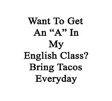 "Want To Get An ""A"" In My English Class? Bring Tacos Everyday  Photographic Print"