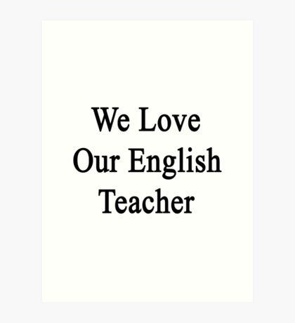 We Love Our English Teacher  Art Print