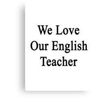 We Love Our English Teacher  Canvas Print