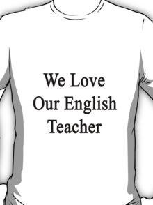 We Love Our English Teacher  T-Shirt