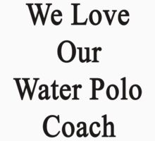 We Love Our Water Polo Coach by supernova23