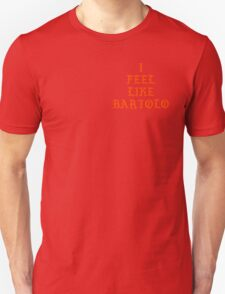 I FEEL LIKE BARTOLO Unisex T-Shirt