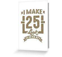 I Make 25 Look Good! Greeting Card