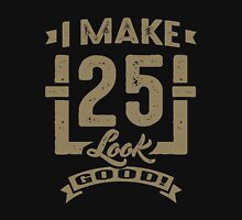 I Make 25 Look Good! Unisex T-Shirt
