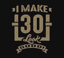 I Make 30 Look Good! Unisex T-Shirt