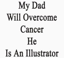My Dad Will Overcome Cancer He Is An Illustrator  by supernova23