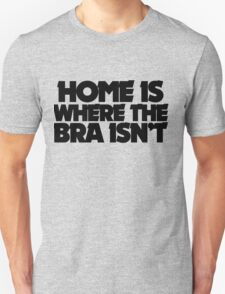 Home is where the bra isn't Unisex T-Shirt