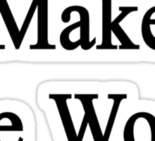 I Sing To Make The World Better Sticker