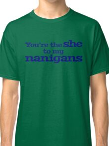 You're the she to my nanigans Classic T-Shirt