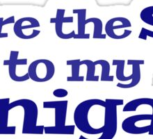 You're the she to my nanigans Sticker