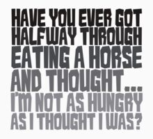 Have you ever got half way through eating a horse and thought, I'm not as hungry as I thought I was? Baby Tee