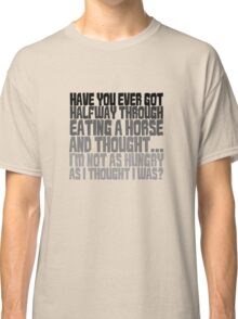 Have you ever got half way through eating a horse and thought, I'm not as hungry as I thought I was? Classic T-Shirt