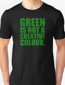 GREEN IS NOT A CREATIVE COLOR. Unisex T-Shirt