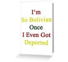 I'm So Bolivian Once I Even Got Deported Greeting Card