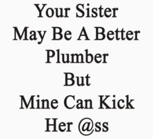 Your Sister May Be A Better Plumber But Mine Can Kick Her Ass by supernova23