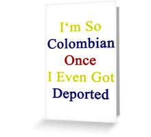 I'm So Colombian Once I Even Got Deported  Greeting Card