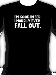 I'm good in bed I hardly ever fall out. T-Shirt