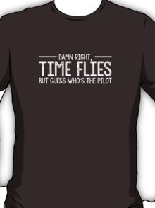 Damn right, time flies. T-Shirt